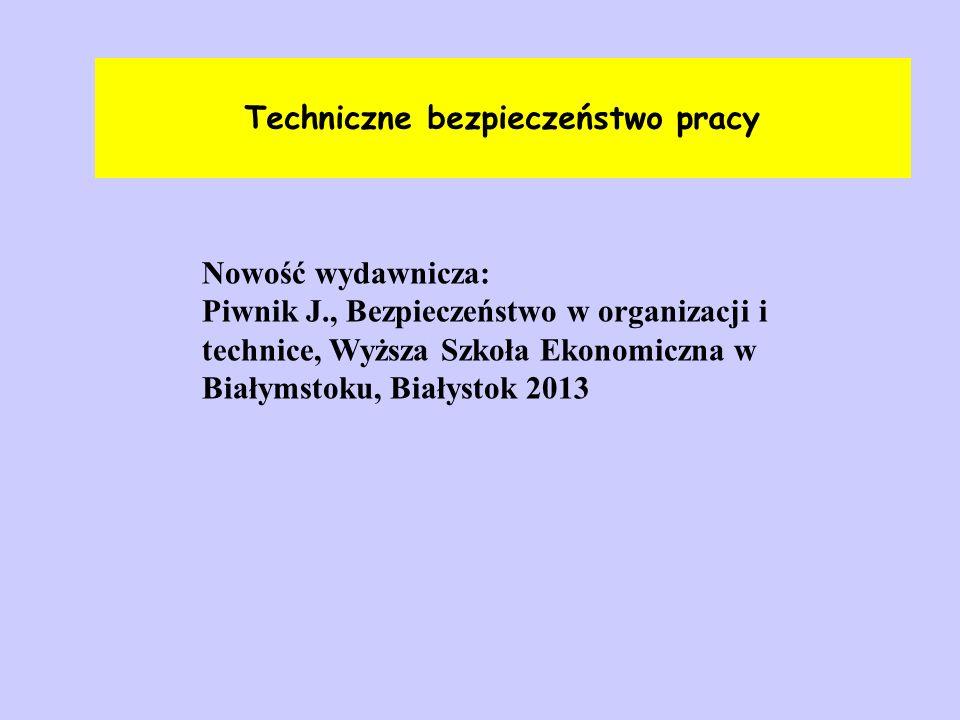 Techniczne bezpieczeństwo pracy Nowość wydawnicza: Piwnik J., Bezpieczeństwo w organizacji i technice, Wyższa Szkoła Ekonomiczna w Białymstoku, Białys