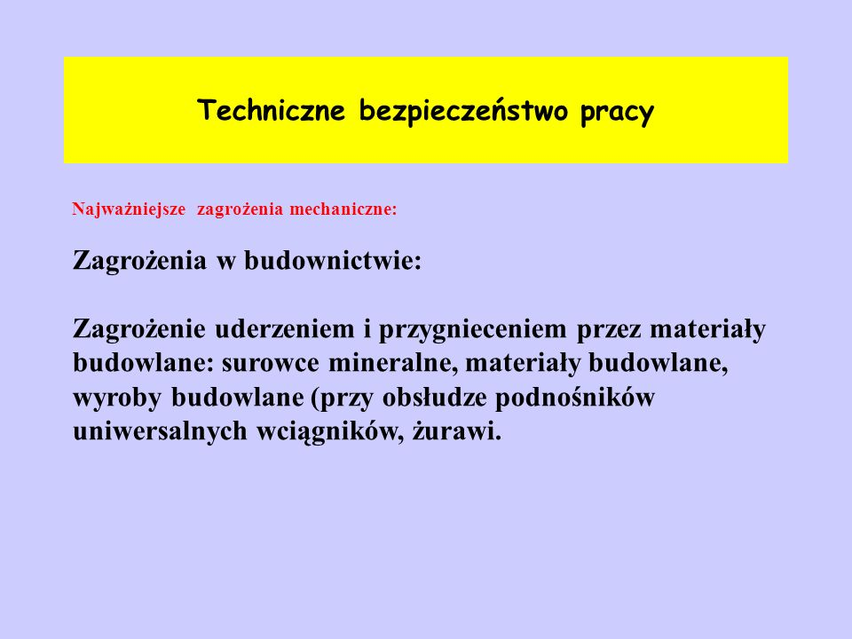Techniczne bezpieczeństwo pracy Najważniejsze zagrożenia mechaniczne: Zagrożenia w budownictwie: Zagrożenie uderzeniem i przygnieceniem przez materiał