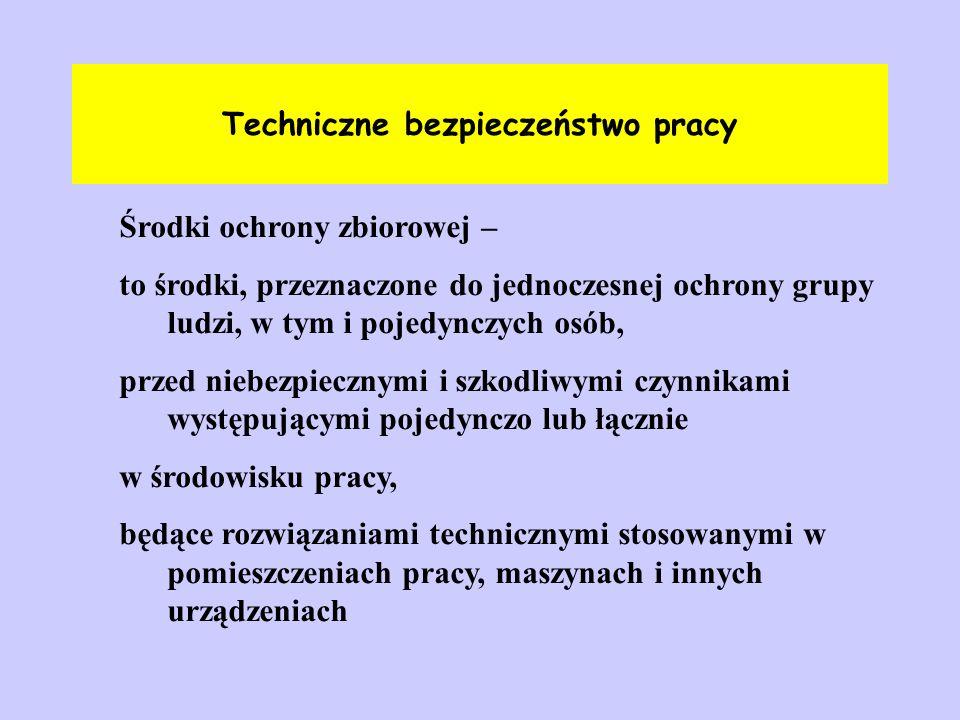 Techniczne bezpieczeństwo pracy Środki ochrony zbiorowej – to środki, przeznaczone do jednoczesnej ochrony grupy ludzi, w tym i pojedynczych osób, prz