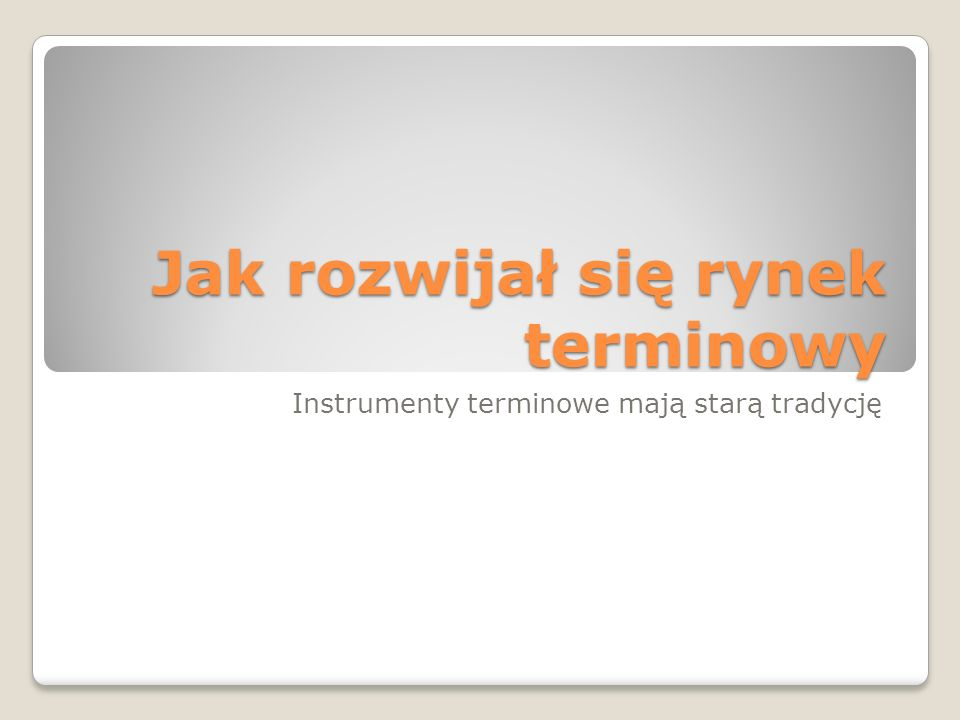 Jak rozwijał się rynek terminowy Instrumenty terminowe mają starą tradycję