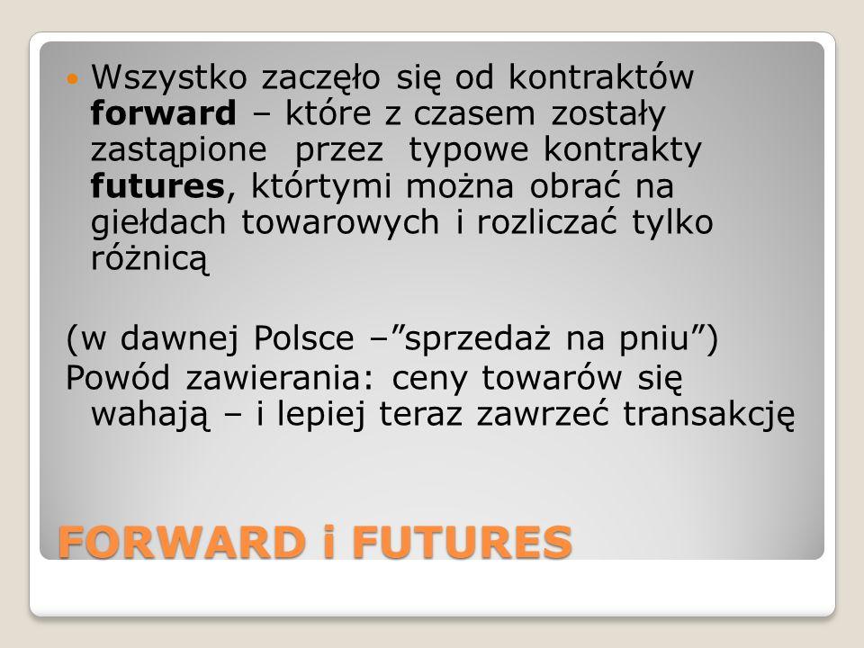 FORWARD i FUTURES Wszystko zaczęło się od kontraktów forward – które z czasem zostały zastąpione przez typowe kontrakty futures, którtymi można obrać na giełdach towarowych i rozliczać tylko różnicą (w dawnej Polsce – sprzedaż na pniu ) Powód zawierania: ceny towarów się wahają – i lepiej teraz zawrzeć transakcję