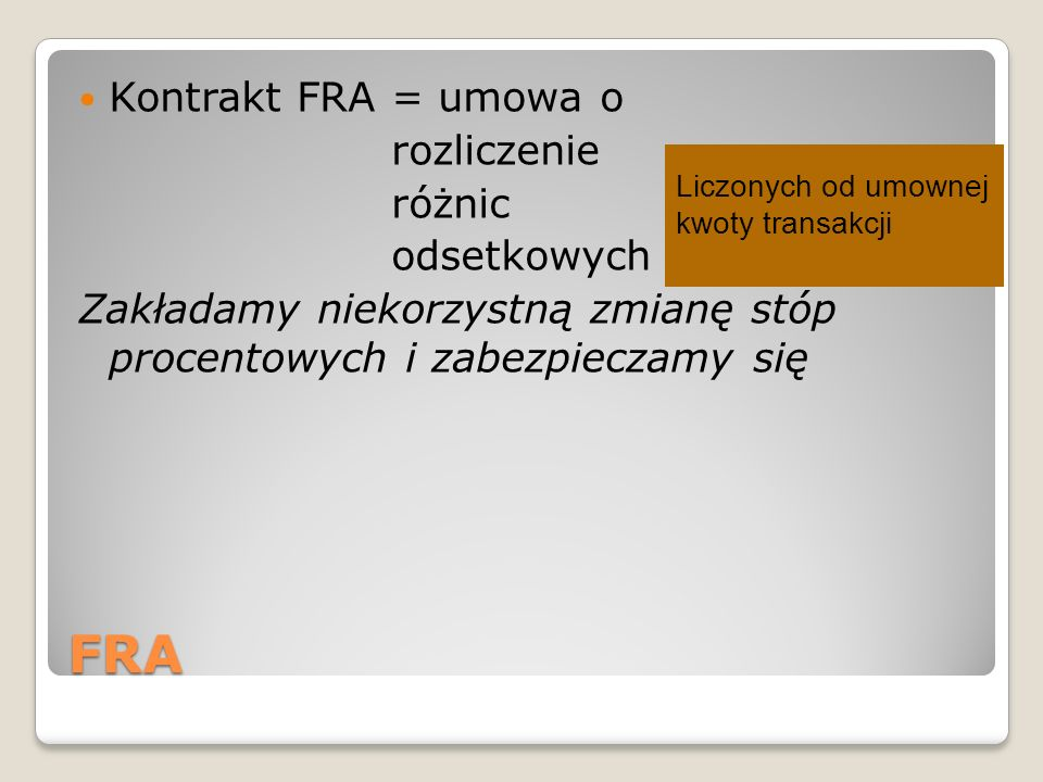 FRA Kontrakt FRA = umowa o rozliczenie różnic odsetkowych Zakładamy niekorzystną zmianę stóp procentowych i zabezpieczamy się Liczonych od umownej kwoty transakcji