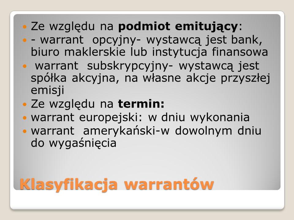 Klasyfikacja warrantów Ze względu na podmiot emitujący: - warrant opcyjny- wystawcą jest bank, biuro maklerskie lub instytucja finansowa warrant subsk