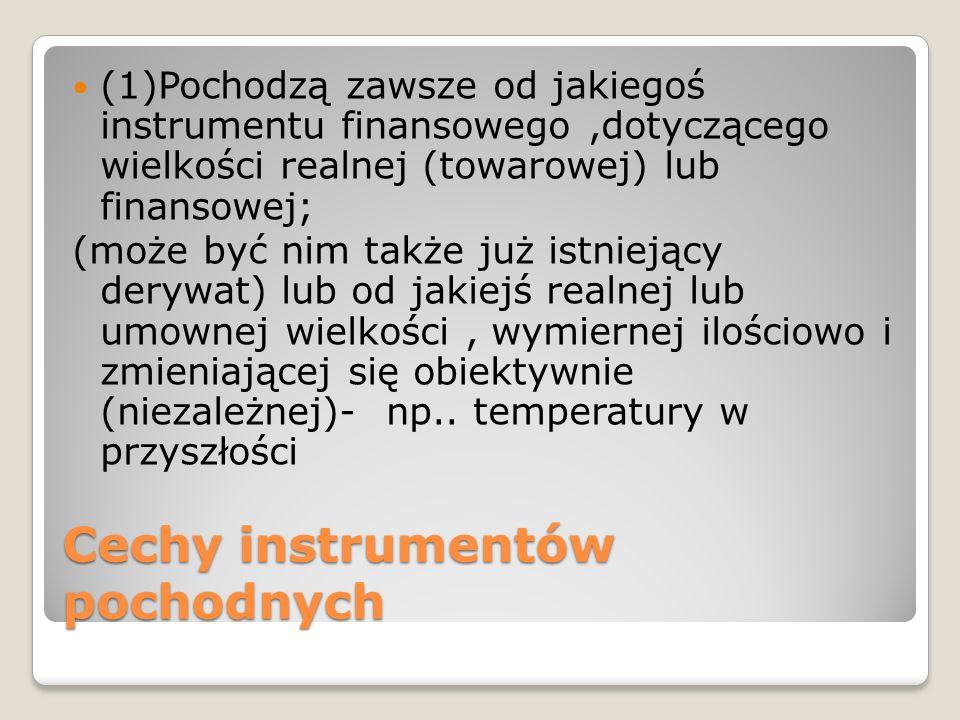Cechy instrumentów pochodnych (1)Pochodzą zawsze od jakiegoś instrumentu finansowego,dotyczącego wielkości realnej (towarowej) lub finansowej; (może b