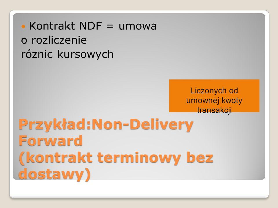 Przykład:Non-Delivery Forward (kontrakt terminowy bez dostawy) Kontrakt NDF = umowa o rozliczenie róznic kursowych Liczonych od umownej kwoty transakcji