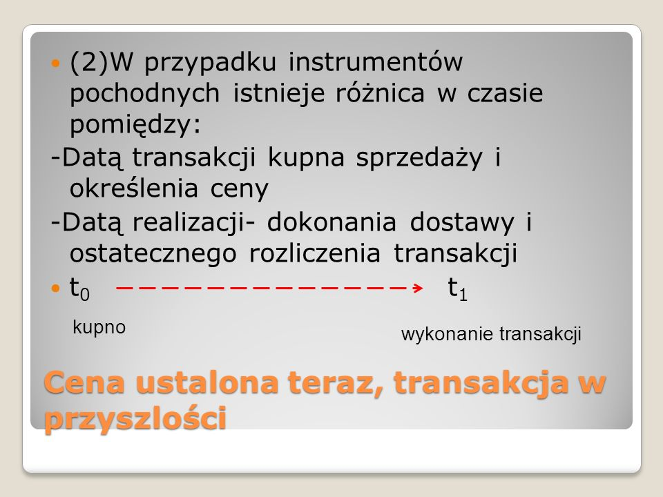 Cena ustalona teraz, transakcja w przyszlości (2)W przypadku instrumentów pochodnych istnieje różnica w czasie pomiędzy: -Datą transakcji kupna sprzedaży i określenia ceny -Datą realizacji- dokonania dostawy i ostatecznego rozliczenia transakcji t 0 t 1 kupno wykonanie transakcji