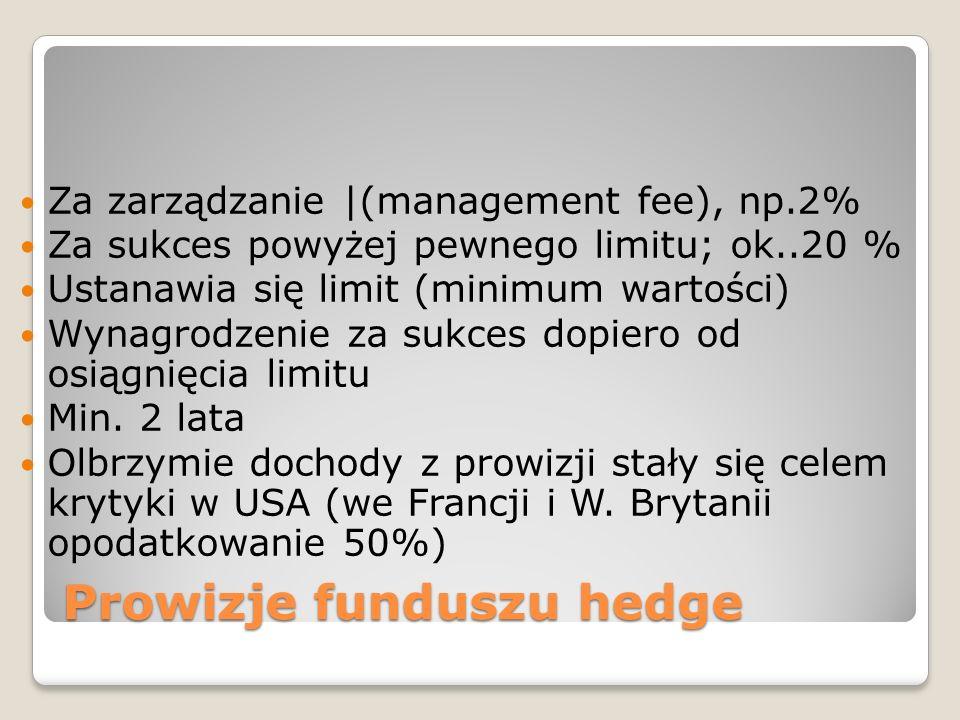 Prowizje funduszu hedge Za zarządzanie |(management fee), np.2% Za sukces powyżej pewnego limitu; ok..20 % Ustanawia się limit (minimum wartości) Wynagrodzenie za sukces dopiero od osiągnięcia limitu Min.