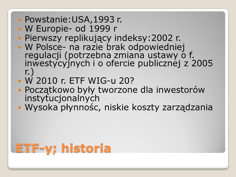 ETF-y; historia Powstanie:USA,1993 r. W Europie- od 1999 r Pierwszy replikujący indeksy:2002 r. W Polsce- na razie brak odpowiedniej regulacji (potrze