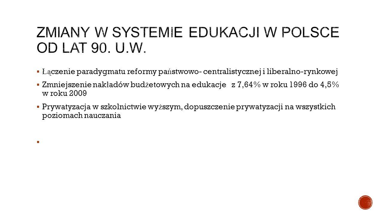  Łą czenie paradygmatu reformy pa ń stwowo- centralistycznej i liberalno-rynkowej  Zmniejszenie nak ł adów bud ż etowych na edukacje z 7,64% w roku