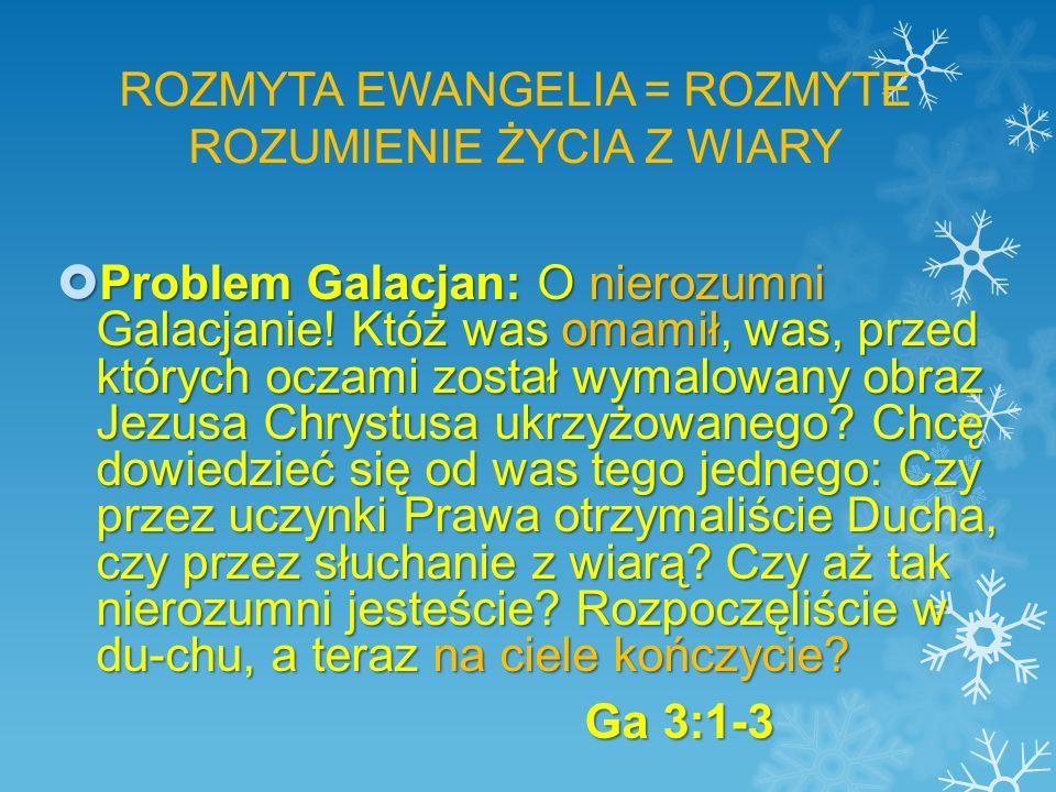 ROZMYTA EWANGELIA = ROZMYTE ROZUMIENIE ŻYCIA Z WIARY  Problem Galacjan: O nierozumni Galacjanie.