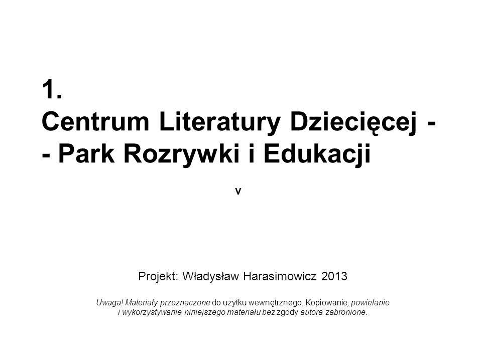 1. Centrum Literatury Dziecięcej - - Park Rozrywki i Edukacji v Projekt: Władysław Harasimowicz 2013 Uwaga! Materiały przeznaczone do użytku wewnętrzn