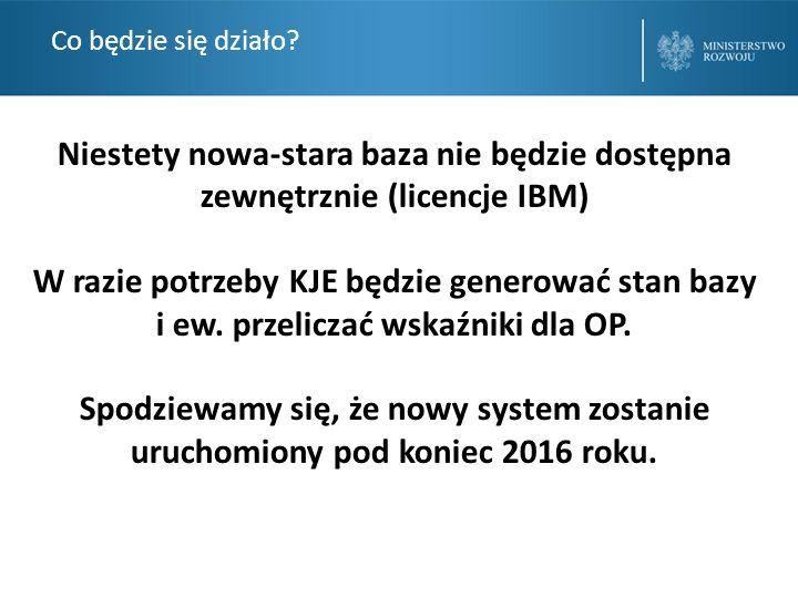 Co będzie się działo? Niestety nowa-stara baza nie będzie dostępna zewnętrznie (licencje IBM) W razie potrzeby KJE będzie generować stan bazy i ew. pr