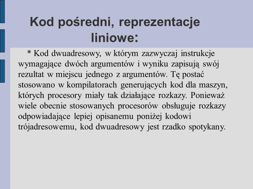 Kod pośredni, reprezentacje liniowe : * Kod dwuadresowy, w którym zazwyczaj instrukcje wymagające dwóch argumentów i wyniku zapisują swój rezultat w miejscu jednego z argumentów.