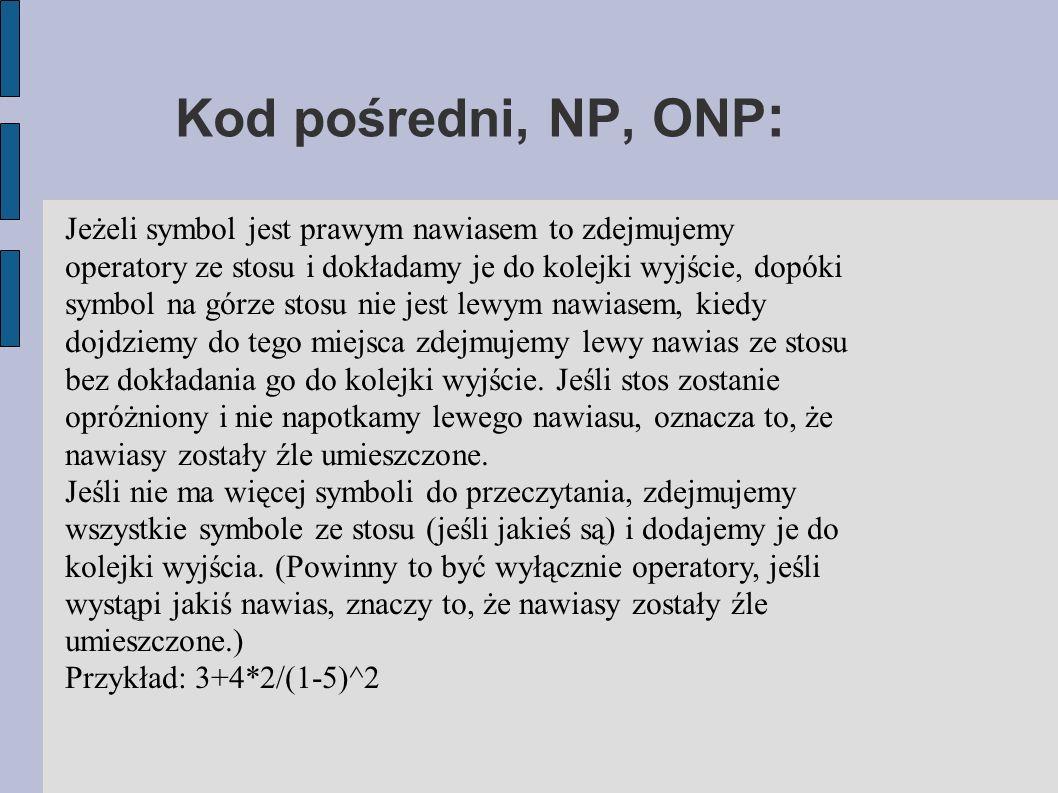 Kod pośredni, NP, ONP : Jeżeli symbol jest prawym nawiasem to zdejmujemy operatory ze stosu i dokładamy je do kolejki wyjście, dopóki symbol na górze stosu nie jest lewym nawiasem, kiedy dojdziemy do tego miejsca zdejmujemy lewy nawias ze stosu bez dokładania go do kolejki wyjście.