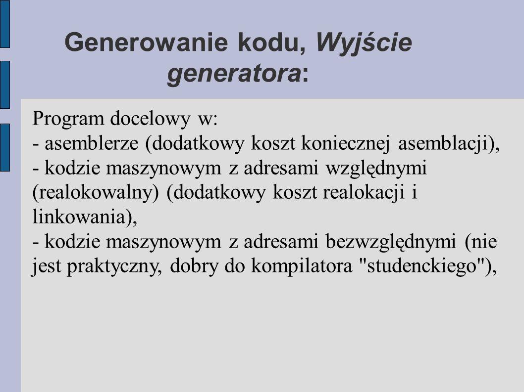 Generowanie kodu, Wyjście generatora: Program docelowy w: - asemblerze (dodatkowy koszt koniecznej asemblacji), - kodzie maszynowym z adresami względnymi (realokowalny) (dodatkowy koszt realokacji i linkowania), - kodzie maszynowym z adresami bezwzględnymi (nie jest praktyczny, dobry do kompilatora studenckiego ),