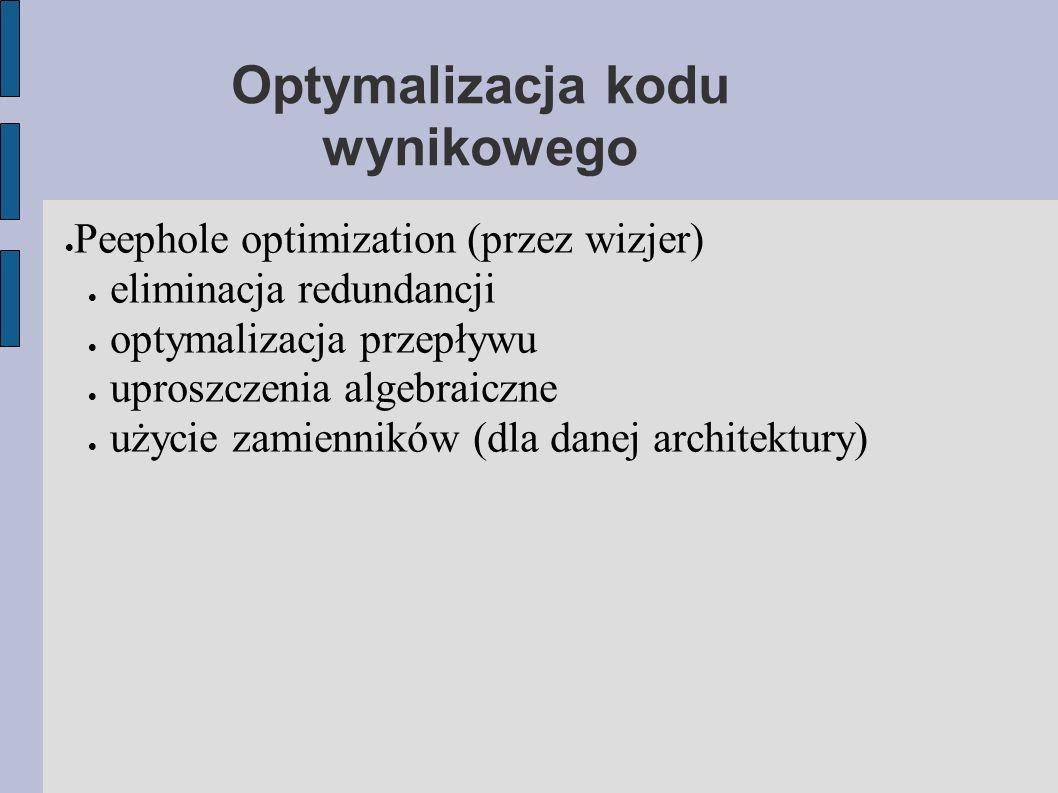 Optymalizacja kodu wynikowego  Peephole optimization (przez wizjer)  eliminacja redundancji  optymalizacja przepływu  uproszczenia algebraiczne  użycie zamienników (dla danej architektury)