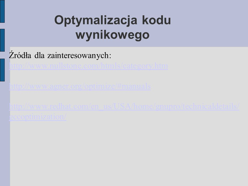 Optymalizacja kodu wynikowego Źródła dla zainteresowanych: http://www.nullstone.com/htmls/category.htm http://www.agner.org/optimize/#manuals http://www.redhat.com/en_us/USA/home/gnupro/technicaldetails/ gccoptimization/