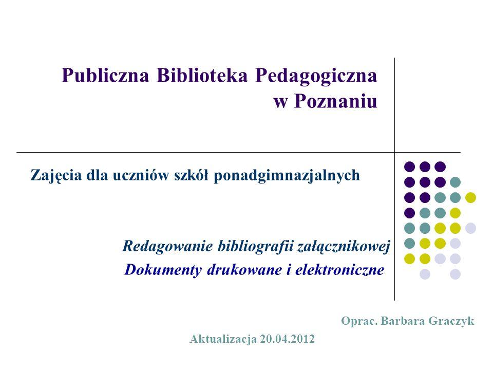 Publiczna Biblioteka Pedagogiczna w Poznaniu Zajęcia dla uczniów szkół ponadgimnazjalnych Redagowanie bibliografii załącznikowej Dokumenty drukowane i elektroniczne Oprac.