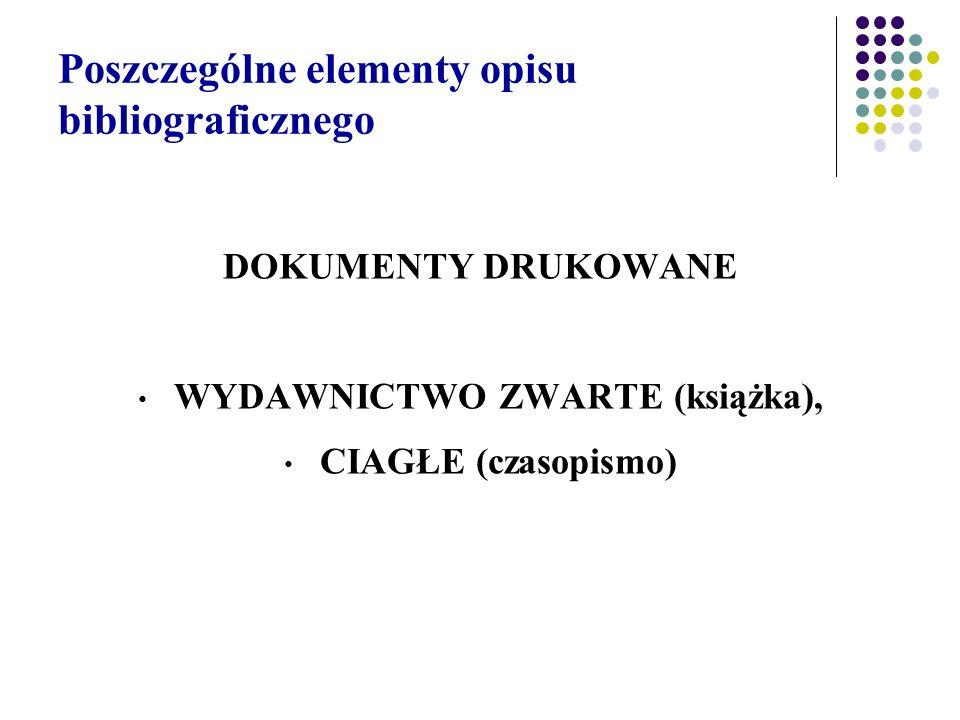 Poszczególne elementy opisu bibliograficznego DOKUMENTY DRUKOWANE WYDAWNICTWO ZWARTE (książka), CIAGŁE (czasopismo)