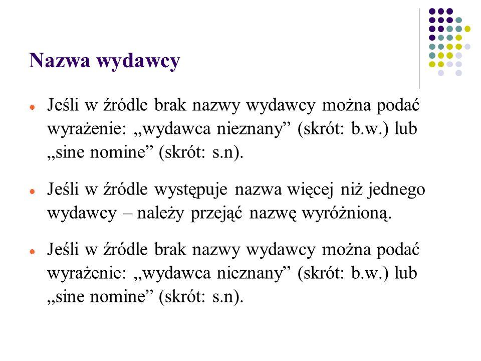 """Nazwa wydawcy Jeśli w źródle brak nazwy wydawcy można podać wyrażenie: """"wydawca nieznany (skrót: b.w.) lub """"sine nomine (skrót: s.n)."""