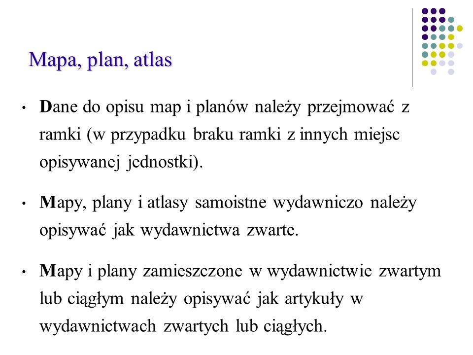Mapa, plan, atlas Mapa, plan, atlas Dane do opisu map i planów należy przejmować z ramki (w przypadku braku ramki z innych miejsc opisywanej jednostki).