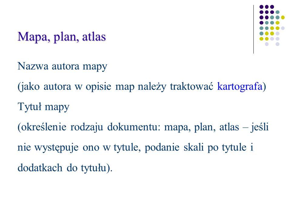 Mapa, plan, atlas Nazwa autora mapy (jako autora w opisie map należy traktować kartografa) Tytuł mapy (określenie rodzaju dokumentu: mapa, plan, atlas – jeśli nie występuje ono w tytule, podanie skali po tytule i dodatkach do tytułu).