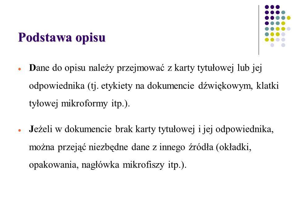 Podstawa opisu Dane do opisu należy przejmować z karty tytułowej lub jej odpowiednika (tj.
