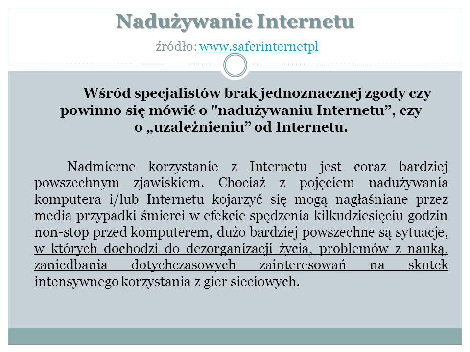 """Nadużywanie Internetu Nadużywanie Internetu źródło: www.saferinternetplwww.saferinternetpl Wśród specjalistów brak jednoznacznej zgody czy powinno się mówić o nadużywaniu Internetu , czy o """"uzależnieniu od Internetu."""