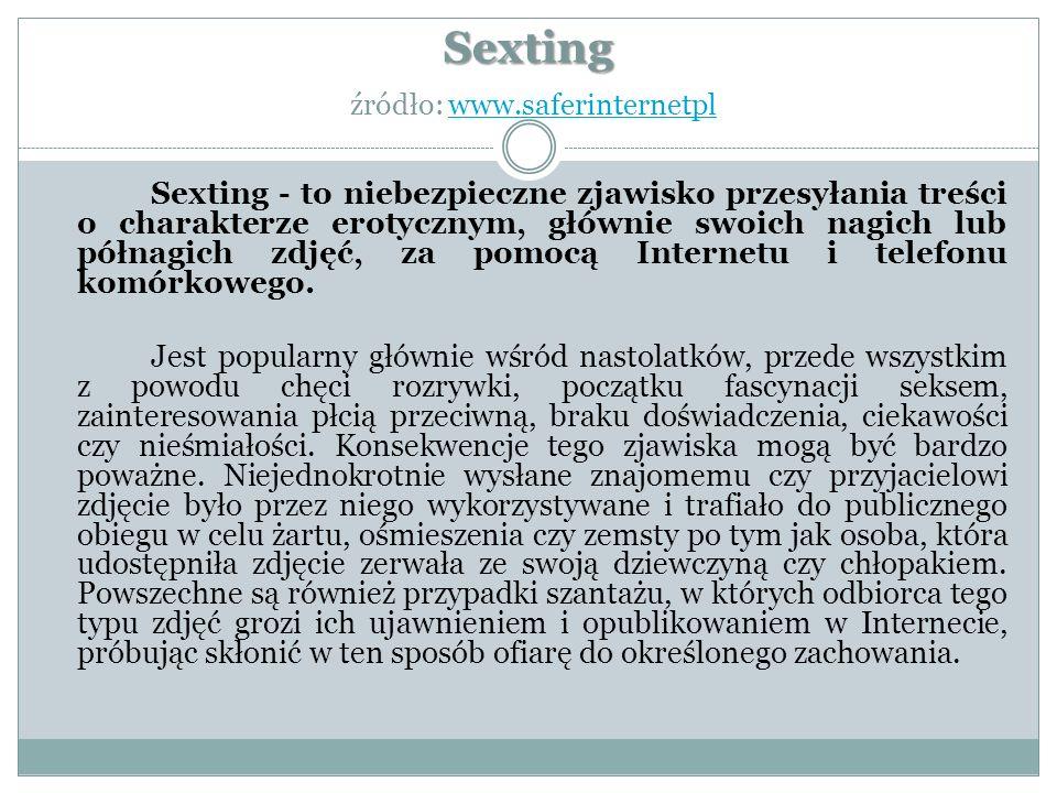 Sexting Sexting źródło: www.saferinternetplwww.saferinternetpl Sexting - to niebezpieczne zjawisko przesyłania treści o charakterze erotycznym, głównie swoich nagich lub półnagich zdjęć, za pomocą Internetu i telefonu komórkowego.