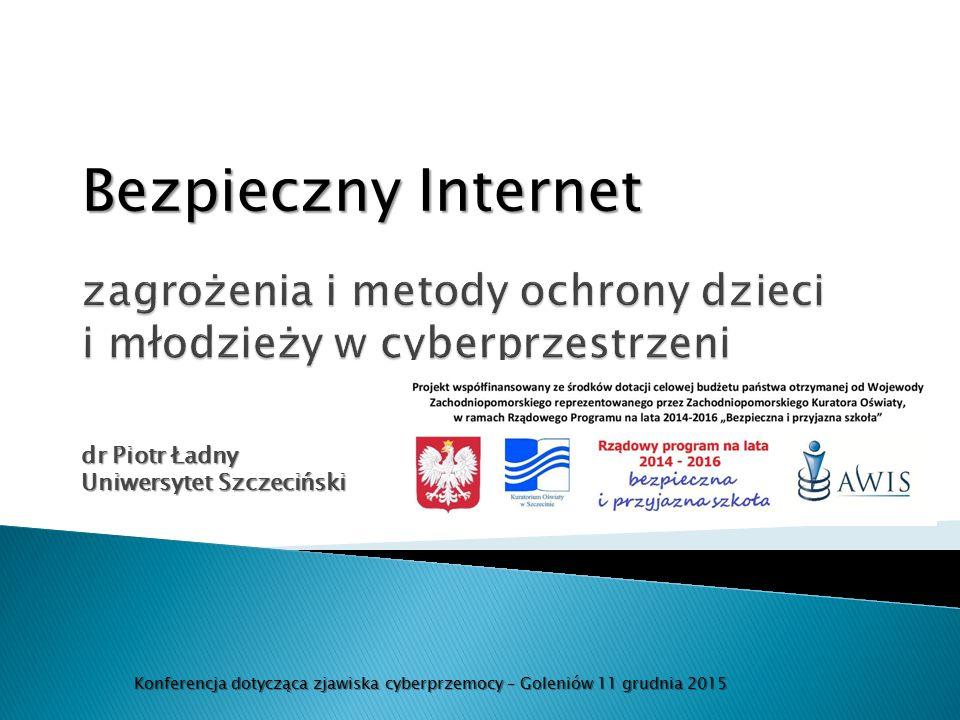 dr Piotr Ładny Uniwersytet Szczeciński Konferencja dotycząca zjawiska cyberprzemocy – Goleniów 11 grudnia 2015 Bezpieczny Internet