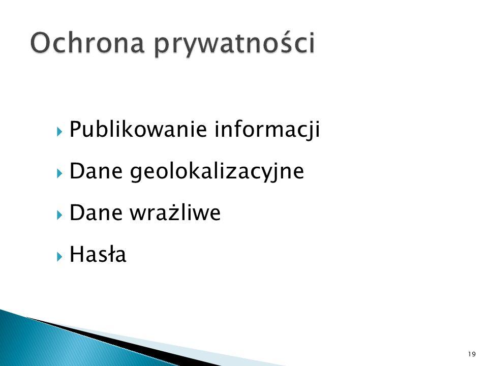  Publikowanie informacji  Dane geolokalizacyjne  Dane wrażliwe  Hasła 19