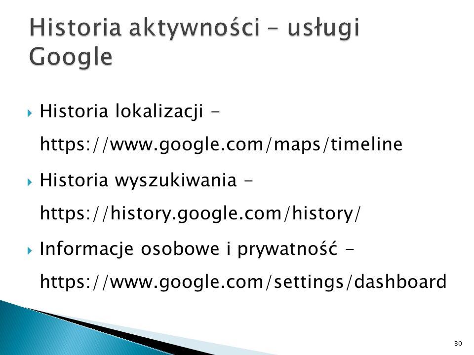  Historia lokalizacji - https://www.google.com/maps/timeline  Historia wyszukiwania - https://history.google.com/history/  Informacje osobowe i pry