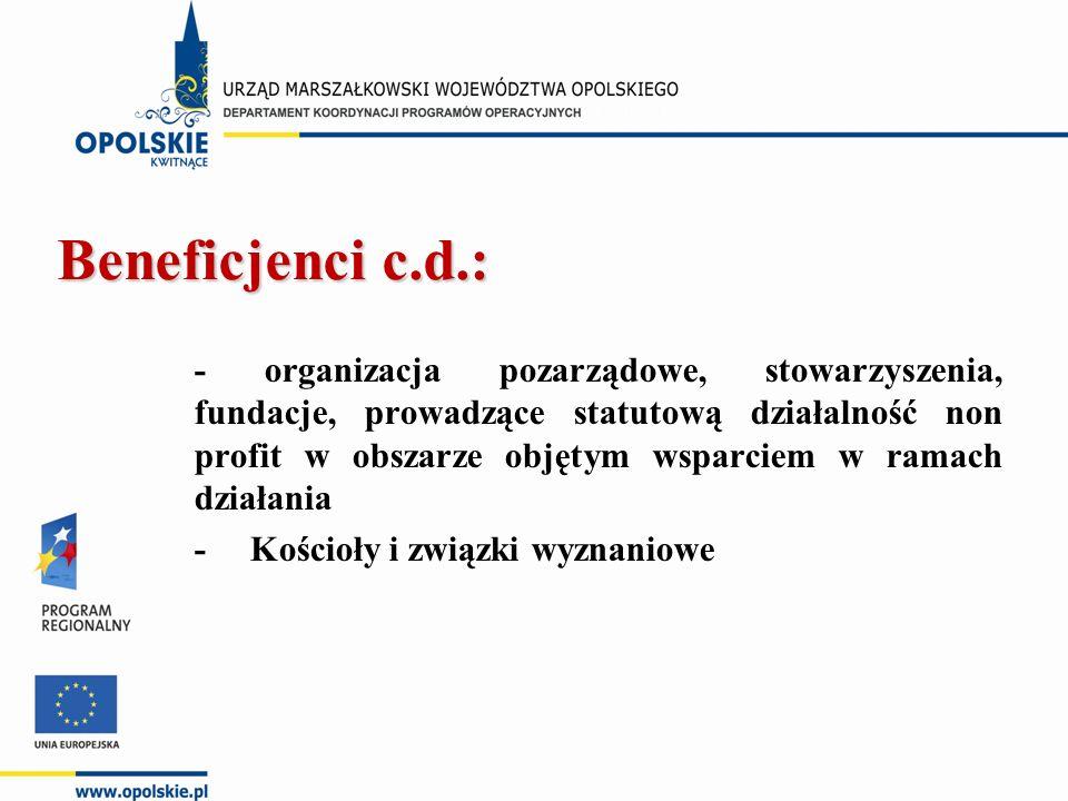 Beneficjenci c.d.: - organizacja pozarządowe, stowarzyszenia, fundacje, prowadzące statutową działalność non profit w obszarze objętym wsparciem w ramach działania - Kościoły i związki wyznaniowe