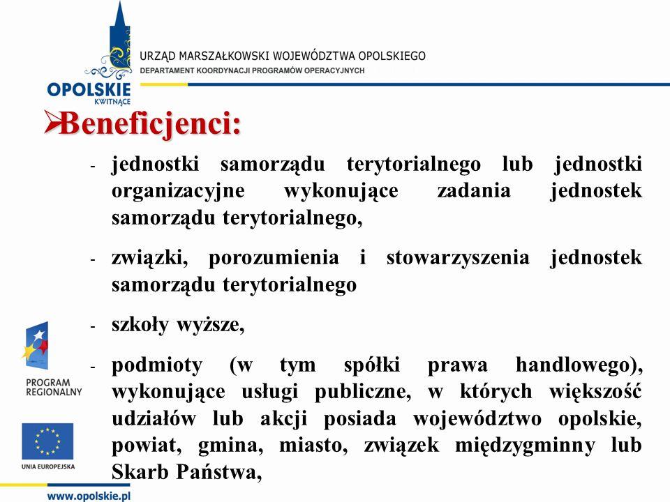 - jednostki samorządu terytorialnego lub jednostki organizacyjne wykonujące zadania jednostek samorządu terytorialnego, - związki, porozumienia i stowarzyszenia jednostek samorządu terytorialnego - szkoły wyższe, - podmioty (w tym spółki prawa handlowego), wykonujące usługi publiczne, w których większość udziałów lub akcji posiada województwo opolskie, powiat, gmina, miasto, związek międzygminny lub Skarb Państwa,  Beneficjenci: