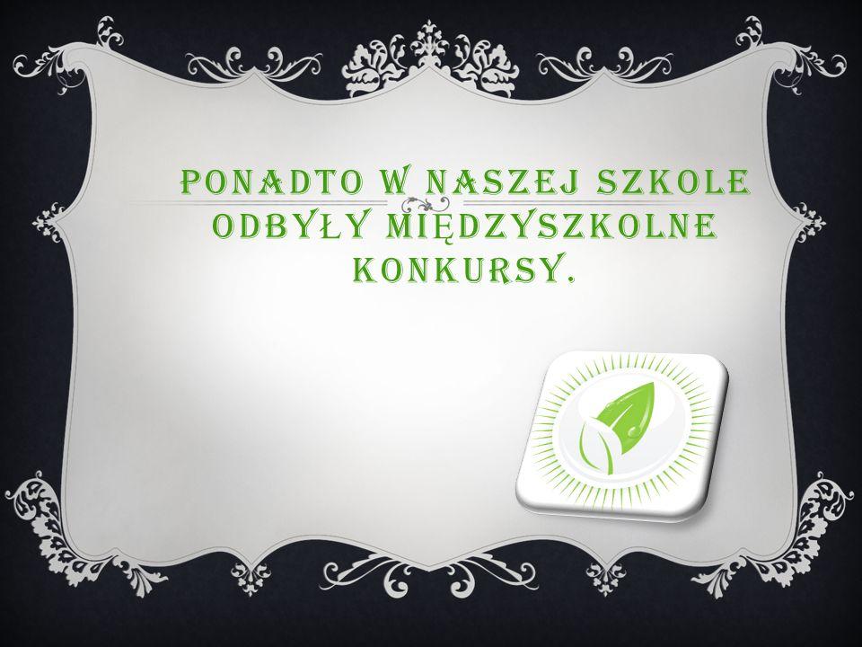PONADTO W NASZEJ SZKOLE ODBY Ł Y MI Ę DZYSZKOLNE KONKURSY.
