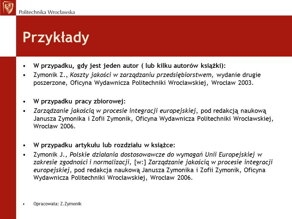 Przykłady W przypadku, gdy jest jeden autor ( lub kilku autorów książki): Zymonik Z., Koszty jakości w zarządzaniu przedsiębiorstwem, wydanie drugie p