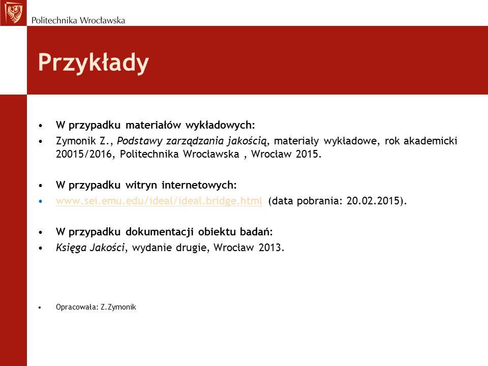 Przykłady W przypadku materiałów wykładowych: Zymonik Z., Podstawy zarządzania jakością, materiały wykładowe, rok akademicki 20015/2016, Politechnika
