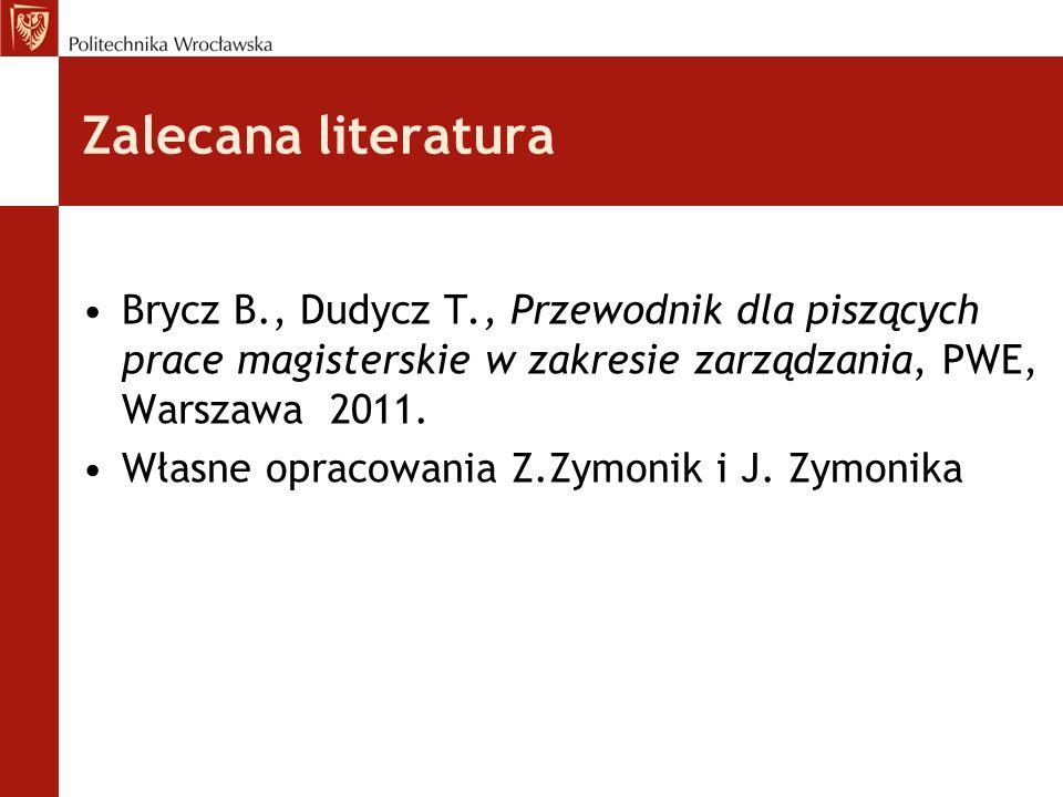 Zalecana literatura Brycz B., Dudycz T., Przewodnik dla piszących prace magisterskie w zakresie zarządzania, PWE, Warszawa 2011. Własne opracowania Z.