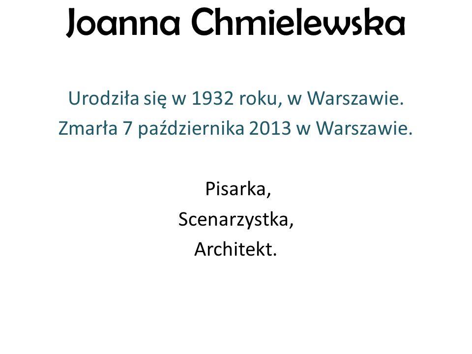 Joanna Chmielewska Urodziła się w 1932 roku, w Warszawie. Zmarła 7 października 2013 w Warszawie. Pisarka, Scenarzystka, Architekt.