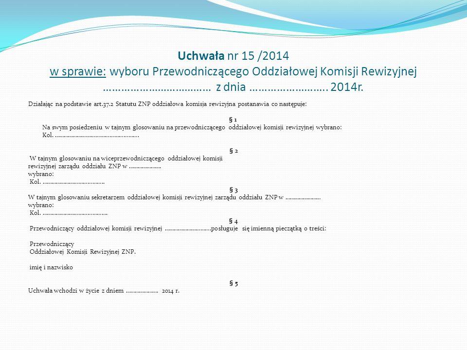 Uchwała nr 15 /2014 w sprawie: wyboru Przewodniczącego Oddziałowej Komisji Rewizyjnej ……………………………… z dnia ……………………..