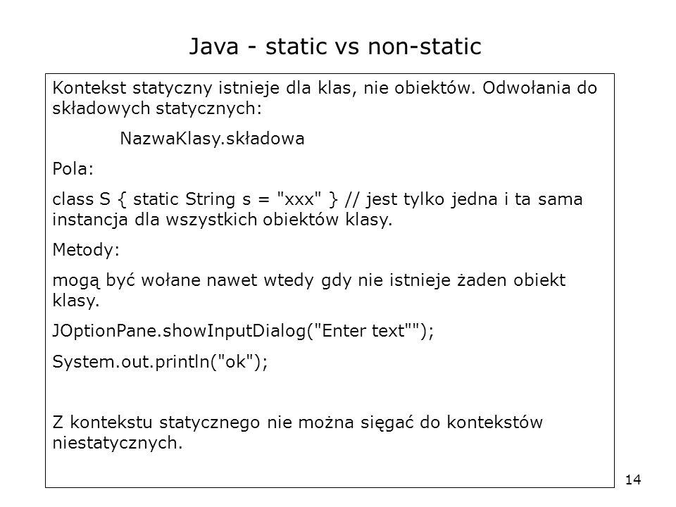 14 Java - static vs non-static Kontekst statyczny istnieje dla klas, nie obiektów. Odwołania do składowych statycznych: NazwaKlasy.składowa Pola: clas