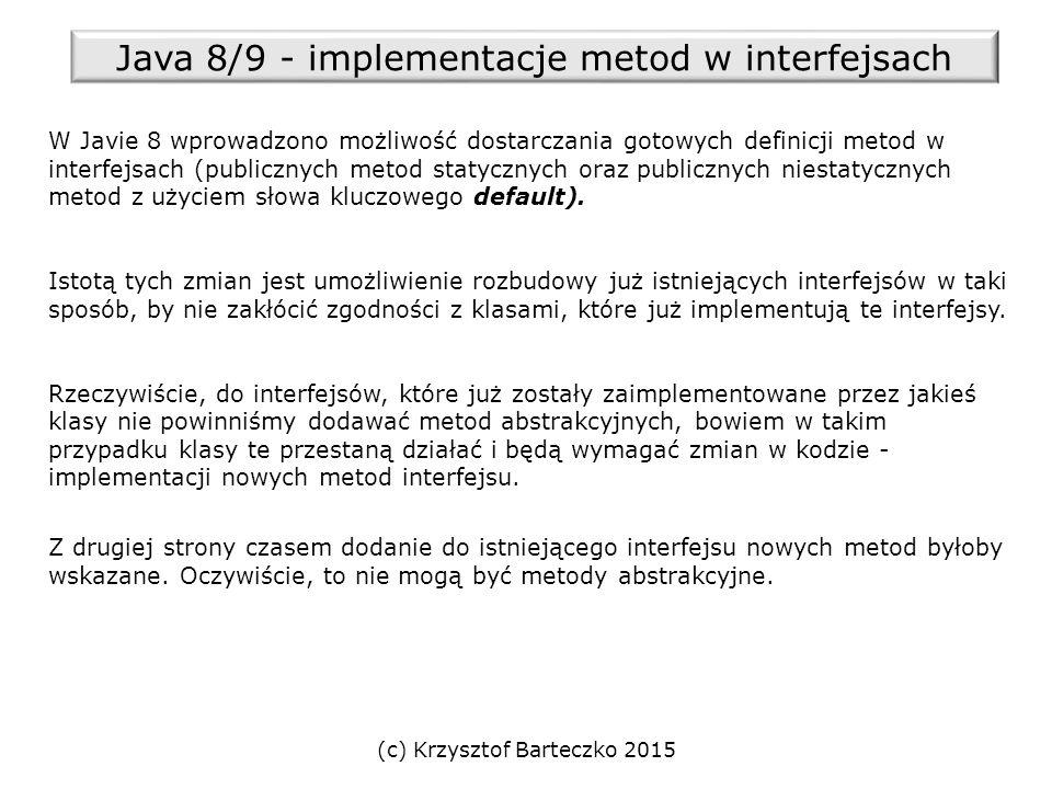 (c) Krzysztof Barteczko 2015 Java 8/9 - implementacje metod w interfejsach W Javie 8 wprowadzono możliwość dostarczania gotowych definicji metod w interfejsach (publicznych metod statycznych oraz publicznych niestatycznych metod z użyciem słowa kluczowego default).