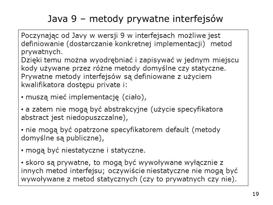 19 Java 9 – metody prywatne interfejsów Poczynając od Javy w wersji 9 w interfejsach możliwe jest definiowanie (dostarczanie konkretnej implementacji) metod prywatnych.