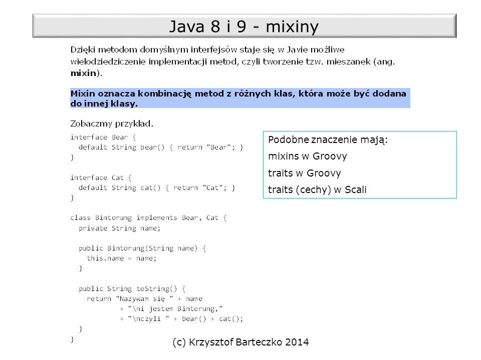 (c) Krzysztof Barteczko 2014 Java 8 i 9 - mixiny Podobne znaczenie mają: mixins w Groovy traits w Groovy traits (cechy) w Scali