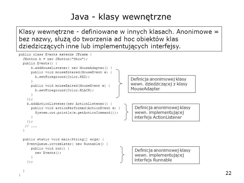 22 Java - klasy wewnętrzne Klasy wewnętrzne - definiowane w innych klasach. Anonimowe = bez nazwy, służą do tworzenia ad hoc obiektów klas dziedzicząc