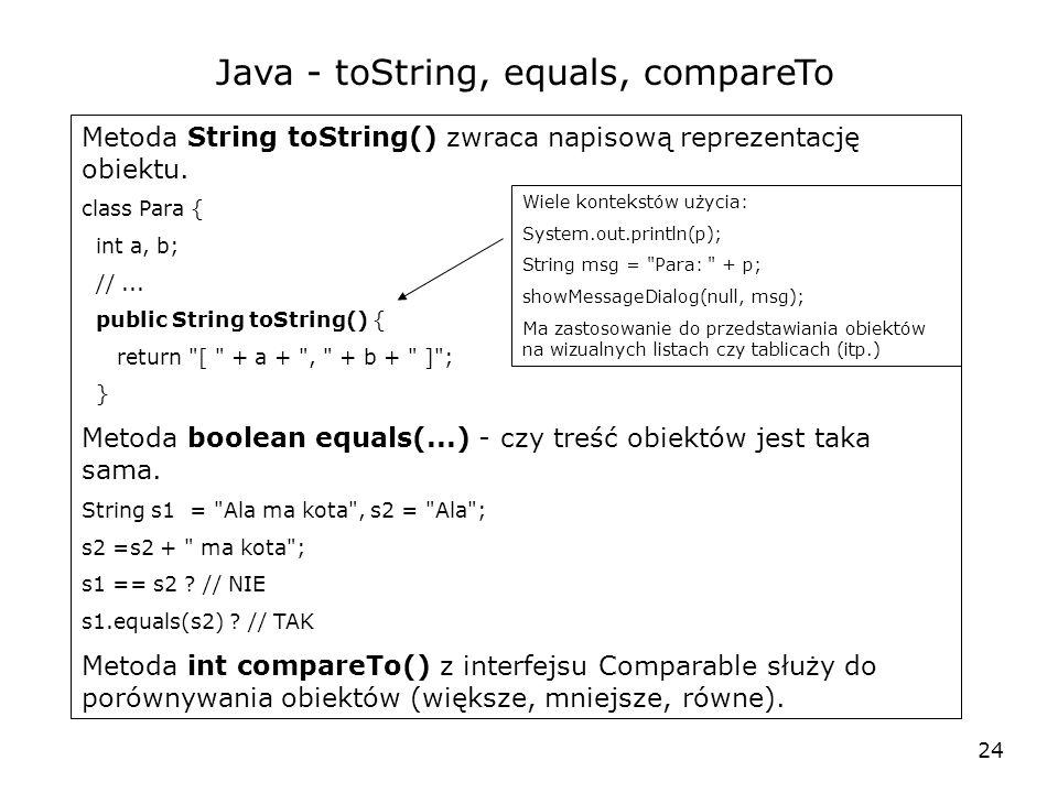 24 Java - toString, equals, compareTo Metoda String toString() zwraca napisową reprezentację obiektu.