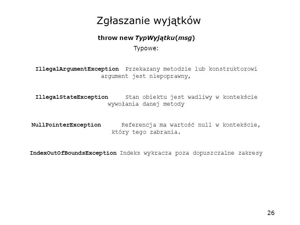 26 Zgłaszanie wyjątków throw new TypWyjątku(msg) Typowe: IllegalArgumentExceptionPrzekazany metodzie lub konstruktorowi argument jest niepoprawny, Ill