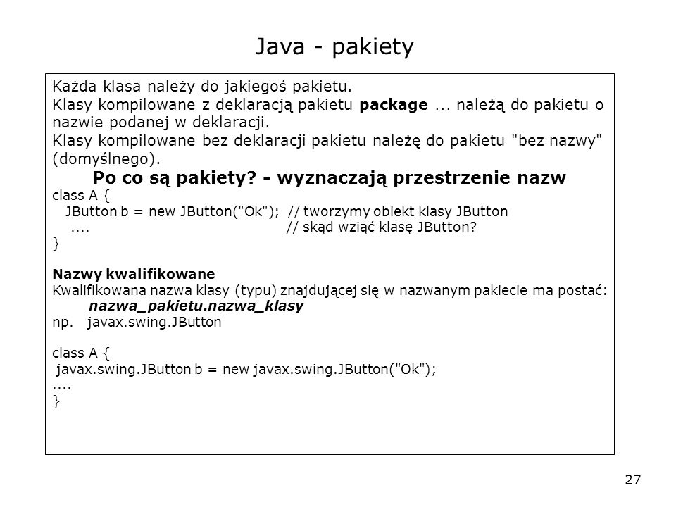27 Java - pakiety Każda klasa należy do jakiegoś pakietu. Klasy kompilowane z deklaracją pakietu package... należą do pakietu o nazwie podanej w dekla