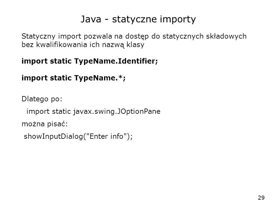 29 Java - statyczne importy Statyczny import pozwala na dostęp do statycznych składowych bez kwalifikowania ich nazwą klasy import static TypeName.Ide