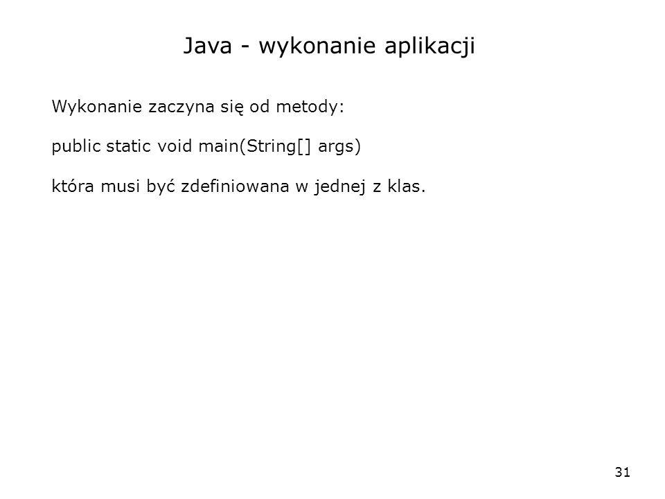31 Java - wykonanie aplikacji Wykonanie zaczyna się od metody: public static void main(String[] args) która musi być zdefiniowana w jednej z klas.